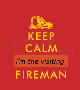 Keep calm I am the visiting fireman